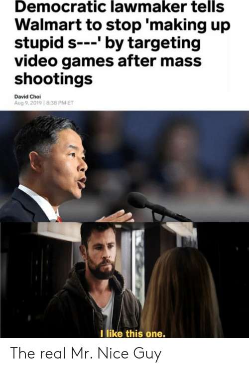 like-this-one: Democratic lawmaker tells  Walmart to stop 'making up  stupid s---' by targeting  video games after mass  shootings  David Choi  Aug 9,2019 8:38 PM ET  I like this one. The real Mr. Nice Guy