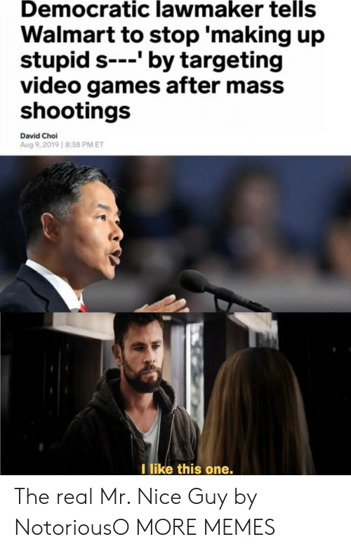 like-this-one: Democratic lawmaker tells  Walmart to stop 'making up  stupid s---' by targeting  video games after mass  shootings  David Choi  Aug 9,2019 8:38 PM ET  I like this one. The real Mr. Nice Guy by NotoriousO MORE MEMES