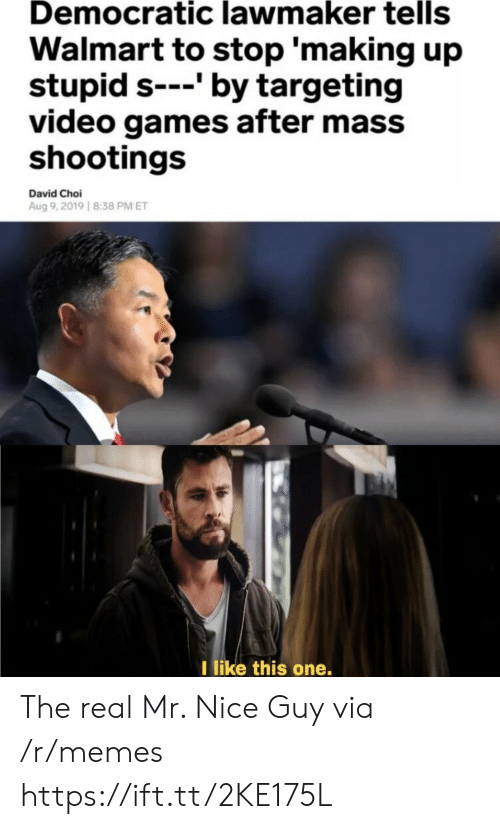 like-this-one: Democratic lawmaker tells  Walmart to stop 'making up  stupid s---' by targeting  video games after mass  shootings  David Choi  Aug 9,2019 8:38 PM ET  I like this one. The real Mr. Nice Guy via /r/memes https://ift.tt/2KE175L