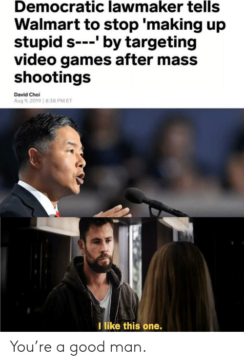 democratic: Democratic lawmaker tells  Walmart to stop 'making up  stupid s-'by targeting  video games after mass  shootings  David Choi  Aug 9,2019 8:38 PM ET  I like this one. You're a good man.