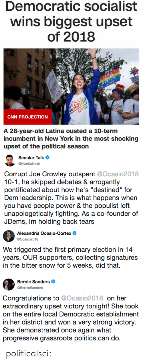 "Bernie Sanders, cnn.com, and Lol: Democratic socialist  wins biggest upset  of 2018  CNN PROJECTION  A 28-year-old Latina ousted a 10-term  incumbent in New York in the most shocking  upset of the political season   Secular Talk  @KyleKulinski  Corrupt Joe Crowley outspent @Ocasio2018  10-1, he skipped debates & arrogantly  pontificated about how he's ""destined"" for  Dem leadership. This is what happens when  you have people power & the populist left  unapologetically fighting. As a co-founder of  JDems, Im holding back tears   Alexandria Ocasio-Cortez  @Ocasio2018  We triggered the first primary election in 14  years. OUR supporters, collecting signatures  in the bitter snow for 5 weeks, did that.   Bernie Sanders  @BernieSanders  Congratulations to @Ocasio2018 on her  extraordinary upset victory tonight! She took  on th entire lol Democratic hhmn  in her district and won a very strong victory  She demonstrated once again what  progressive grassroots politics can do. politicalsci:"