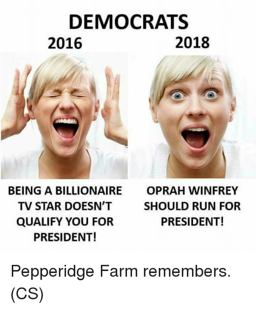 Memes, Oprah Winfrey, and Run: DEMOCRATS  2016  2018  BEING A BILLIONAIRE  TV STAR DOESN'T  QUALIFY YOU FOR  PRESIDENT!  OPRAH WINFREY  SHOULD RUN FOR  PRESIDENT! Pepperidge Farm remembers. (CS)