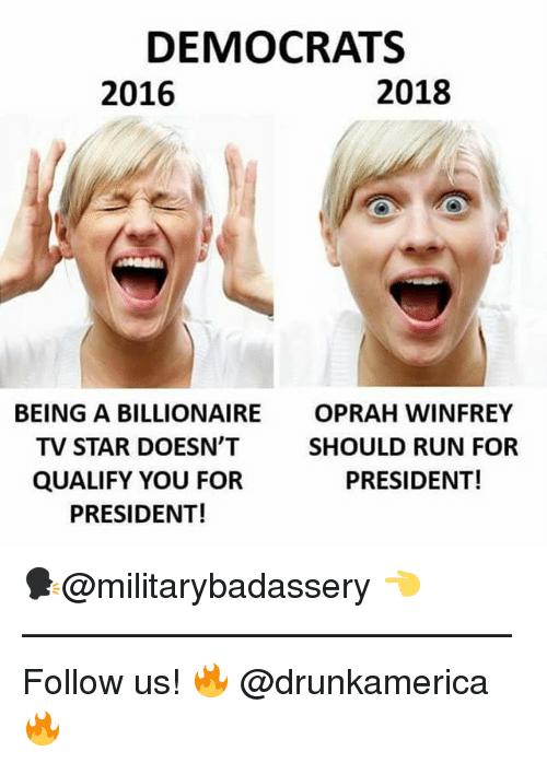 Memes, Oprah Winfrey, and Run: DEMOCRATS  2016  2018  BEING A BILLIONAIRE  TV STAR DOESN'T  QUALIFY YOU FOR  PRESIDENT!  OPRAH WINFREY  SHOULD RUN FOR  PRESIDENT! 🗣@militarybadassery 👈 —————————————— Follow us! 🔥 @drunkamerica 🔥