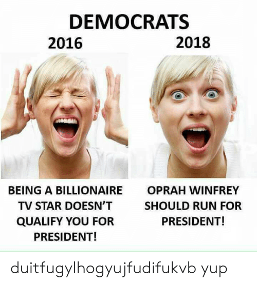 Oprah Winfrey, Run, and Oprah Winfrey: DEMOCRATS  2016  2018  BEING A BILLIONAIRE  TV STAR DOESN'T  QUALIFY YOU FOR  PRESIDENT!  OPRAH WINFREY  SHOULD RUN FOR  PRESIDENT! duitfugylhogyujfudifukvb yup