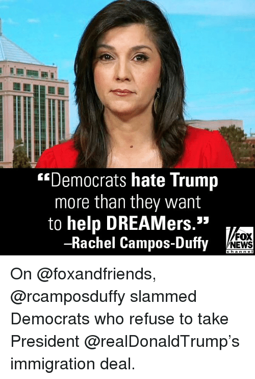 """Hate Trump: """"Democrats hate Trump  more than they want  to help DREAMers.""""  -Rachel Campos-Duffy  FOX  NEWS On @foxandfriends, @rcamposduffy slammed Democrats who refuse to take President @realDonaldTrump's immigration deal."""