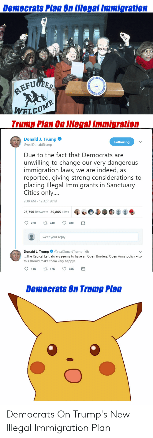 Happy, Immigration, and Indeed: Democrats Plan On IIegal Immigration  WELCO  Trump Plan On llIegal Immigration  Donald J. Trump  Following  @realDonaldTrump  Due to the fact that Democrats are  unwilling to change our very dangerous  immigration laws, we are indeed, as  reported, giving strong considerations to  placing Illegal Immigrants in Sanctuary  Cities only...  9:38 AM - 12 Apr 2019  23,796 Retweets 89,865 Likes 02  Tweet your reply  Donald J. Trump@realDonaldTrump 6h  he Radical Left always seems to have an Open Borders, Open Arms policy so  this should make them very happy!  Democrats On Trump Plan Democrats On Trump's New Illegal Immigration Plan
