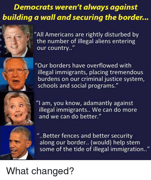 "Memes, Aliens, and Help: Democrats weren't always against  building a wall and securing the border...  ""All Americans are rightly disturbed by  the number of illegal aliens entering  our country..""  ""Our borders have overflowed with  illegal immigrants, placing tremendous  burdens on our criminal justice system,  schools and social programs.""  ""I am, you know, adamantly against  illegal immigrants.. We can do more  and we can do better.""  ""..Better fences and better security  along our border.. (would) help stem  some of the tide of illegal immigration.."" What changed?"