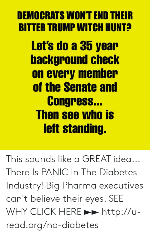 senate: DEMOCRATS WONT END THEIR  BITTER TRUMP WITCH HUNT?  Let's do a 35 year  background checK  on every member  of the Senate and  Congress.  Ihen see who IS  left standing. This sounds like a GREAT idea...  There Is PANIC In The Diabetes Industry! Big Pharma executives can't believe their eyes. SEE WHY CLICK HERE ►► http://u-read.org/no-diabetes