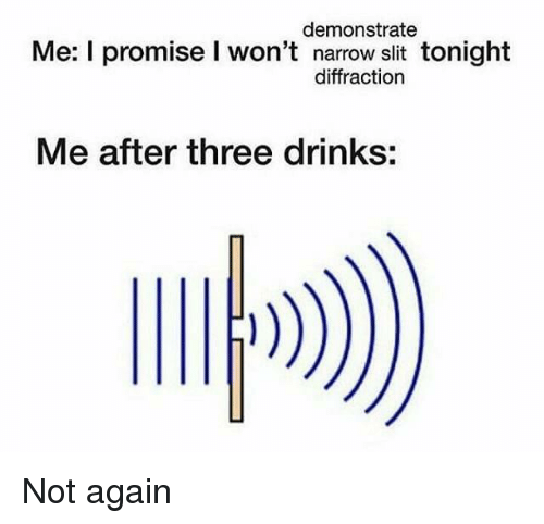 slit: demonstrate  Me: I promise I won't narrow slit tonight  diffraction  Me after three drinks: Not again