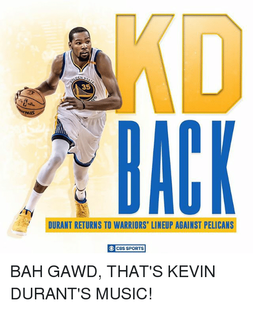 Bah Gawd: DEN  35  BACK  DURANT RETURNS TO WARRIORS' LINEUP AGAINST PELICANS  O CBS SPORTS BAH GAWD, THAT'S KEVIN DURANT'S MUSIC!