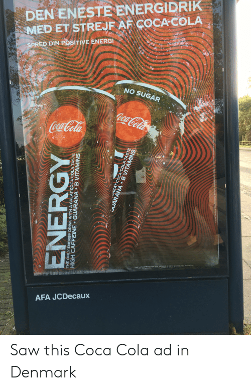 Af, Coca-Cola, and Energy: DEN ENESTE ENERGIDRIK  MED ET STREJF AF COCA-COLA  SPRED DIN POSITIVE ENERGI  NO SUGAR  CocaCola  CocaCola  TEREBD  Hoit koffeinindhold. Bor kke indtages af born, aravide elter ammendte  vinder ( mg kafein to0m)AOderat  AFA JCDecaux  ENERGY  THE ONLY ENERGY DRINK WITH A GREAT COCA-COLA TASTE  HIGH CAFFEINE GUARANA BVITAMINS  UREAT COCA-COLA TASTE  GUARANA B VITAMINS  2019 The Coca Cola Company. All rights reserved, COCACOLA is a registered trademark of The Coca Cola Company Saw this Coca Cola ad in Denmark