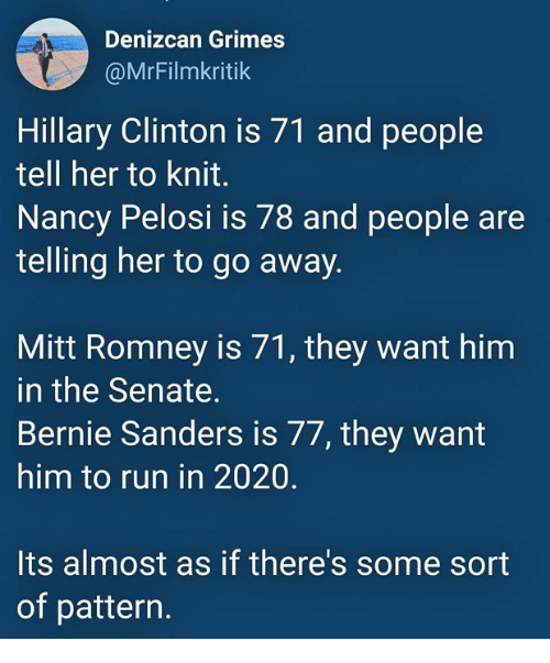Nancy Pelosi: Denizcan Grimes  @MrFilmkritik  Hillary Clinton is 71 and people  tell her to knit.  Nancy Pelosi is 78 and people are  telling her to go away.  Mitt Romney is 71, they want him  in the Senate.  Bernie Sanders is 77, they want  him to run in 2020.  Its almost as if there's some sort  of pattern.