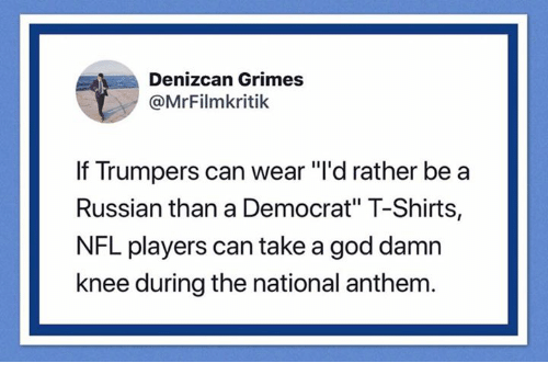 """God, Nfl, and National Anthem: Denizcan Grimes  @MrFilmkritik  If Trumpers can wear """"'d rather be a  Russian than a Democrat"""" T-Shirts,  NFL players can take a god damn  knee during the national anthem"""