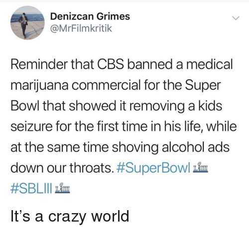 Crazy, Life, and Super Bowl: Denizcan Grimes  @MrFilmkritik  Reminder that CBS banned a medical  marijuana commercial for the Super  Bowl that showed it removing a kids  seizure for the first time in his life, while  at the same time shoving alcohol ads  down our throats. #SuperBowl  #SBLIl ain It's a crazy world