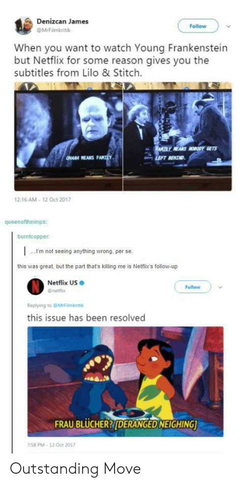 Lilo & Stitch: Denizcan James  Follow  @MrFilmkritik  When you want to watch Young Frankenstein  but Netflix for some reason gives you the  subtitles from Lilo & Stitch  FANTRY HEANS MOOY GETS  DHANA HEANS FANILY  LEFT BENIND  12:16 AM-12 Oct 2017  queenoftheimps:  burntcopper:  m not seeing anything wrong, per se.  this was great, but the part that's killing  me is Netfix's follow-up  Netflix US  Follow  Onetflix  Replying to @MiFilmkstk  this issue has been resolved  FRAU BLUCHER?(DERANGED NEIGHING  758 PM-12 Oct 2017 Outstanding Move