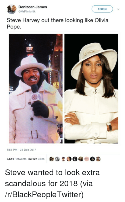 Olivia Pope: Denizcan James  @MrFilmkritik  Follow  Steve Harvey out there looking like Olivia  Pope  5:51 PM-31 Dec 2017  OO.  Og  8,644 Retweets 23,107 Likes <p>Steve wanted to look extra scandalous for 2018 (via /r/BlackPeopleTwitter)</p>