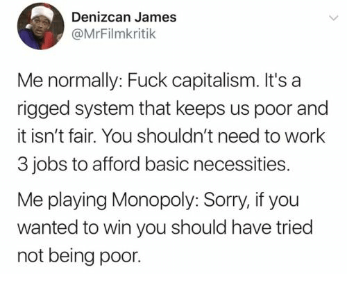 Afford: Denizcan James  @MrFilmkritik  Me normally: Fuck capitalism. It's a  rigged system that keeps us poor and  it isn't fair. You shouldn't need to work  3 jobs to afford basic necessities.  Me playing Monopoly: Sorry, if you  wanted to win you should have tried  not being poor.