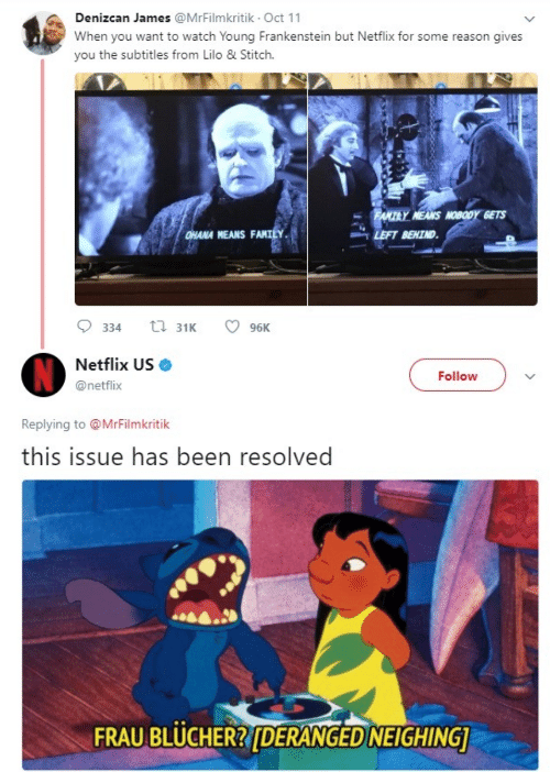 Lilo & Stitch: Denizcan James @MrFilmkritik Oct 11  When you want to watch Young Frankenstein but Netflix for some reason gives  you the subtitles from Lilo & Stitch.  FANTRY NEANS NOBODY GETS  LEFT BEHTND  HANA HEANS FANTLY  334 31 96K  Netflix US Ф  @netflix  Follovw  Replying to @MrFilmkritik  this issue has been resolved  FRAU BLUCHERRIDERANGED NEIGHING