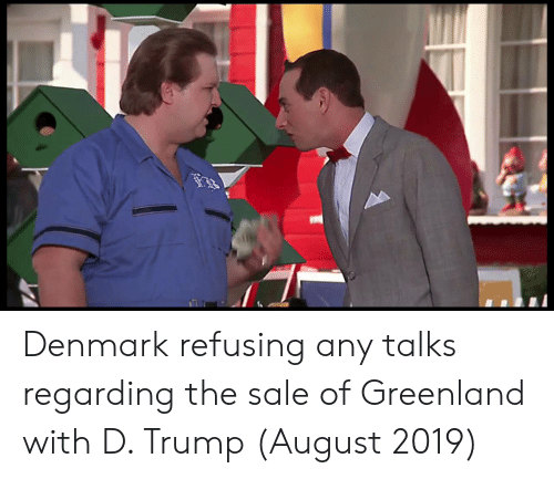 D Trump: Denmark refusing any talks regarding the sale of Greenland with D. Trump (August 2019)