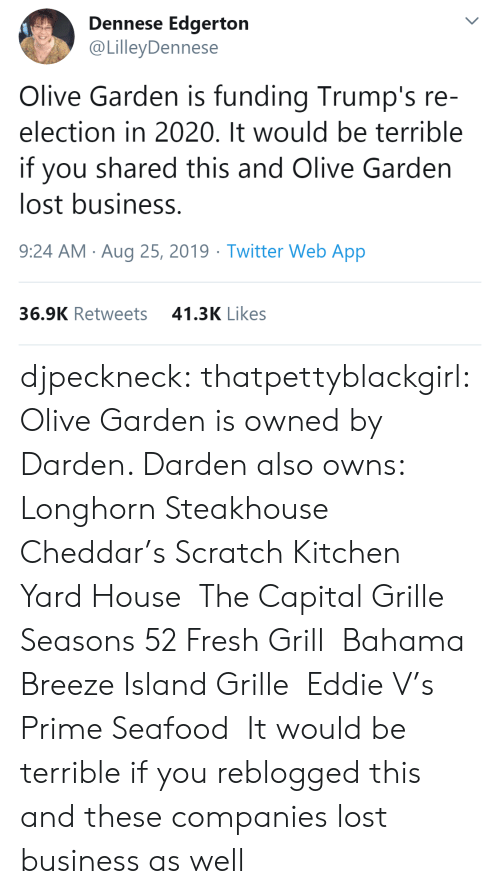 Fresh, Olive Garden, and Target: Dennese Edgerton  @LilleyDennese  Olive Garden is funding Trump's re-  election in 2020. It would be terrible  you shared this and Olive Garden  lost business.  9:24 AM Aug 25, 2019 Twitter Web App  41.3K Likes  36.9K Retweets djpeckneck: thatpettyblackgirl:   Olive Garden is owned by Darden. Darden also owns:  Longhorn Steakhouse  Cheddar's Scratch Kitchen  Yard House  The Capital Grille  Seasons 52 Fresh Grill  Bahama Breeze Island Grille  Eddie V's Prime Seafood   It would be terrible if you reblogged this and these companies lost business as well