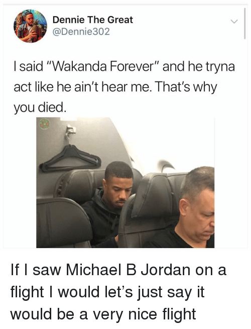 "Just Say It: Dennie The Great  @Dennie302  I said ""Wakanda Forever"" and he tryna  act like he ain't hear me. That's why  you died If I saw Michael B Jordan on a flight I would let's just say it would be a very nice flight"