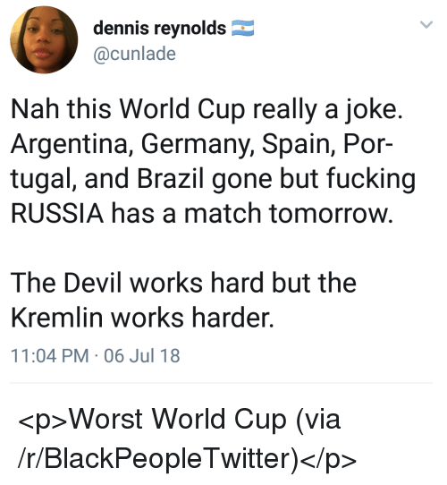 Blackpeopletwitter, Fucking, and Devil: dennis reynolds  @cunlade  Nah this World Cup really a joke  Argentina, Germany, Spain, Por-  tugal, and Brazil gone but fucking  RUSSIA has a match tomorrow  The Devil works hard but the  Kremlin works harder.  11:04 PM-06 Jul 18 <p>Worst World Cup (via /r/BlackPeopleTwitter)</p>