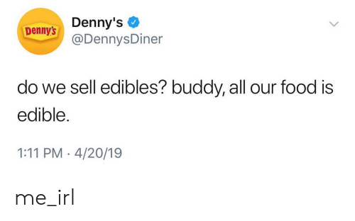 Denny's, Food, and Irl: Denny's  @DennysDiner  Denny's  do we sell edibles? buddy, all our food is  edible  1:11 PM 4/20/19 me_irl