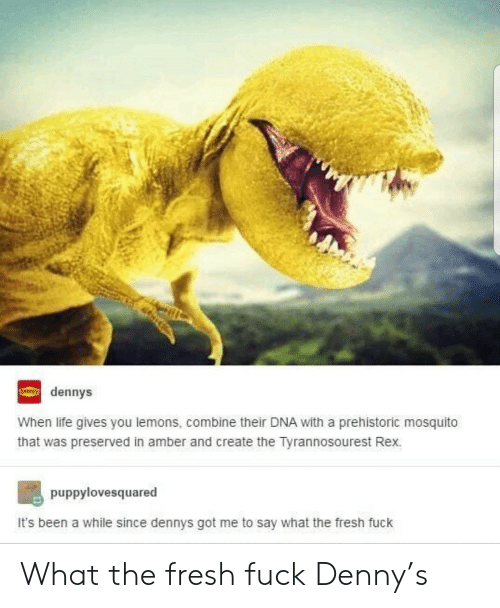 Denny's, Fresh, and Life: dennys  When life gives you lemons, combine their DNA with a prehistoric mosquito  that was preserved in amber and create the Tyrannosourest Rex.  puppylovesquared  It's been a while since dennys got me to say what the fresh fuck What the fresh fuck Denny's