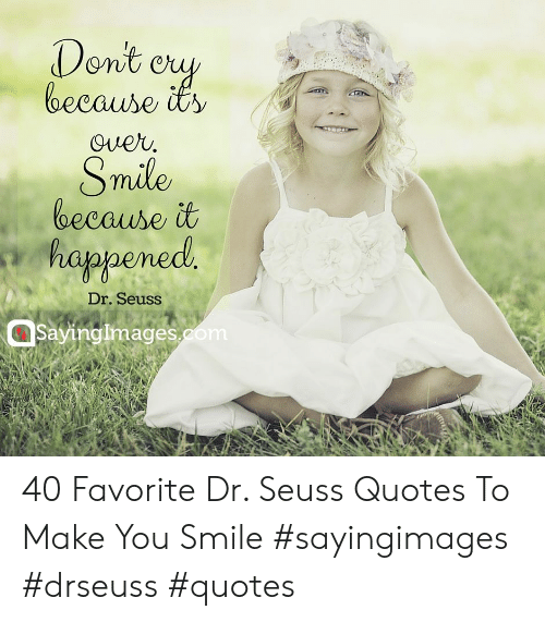 Dr Seuss Quotes: Dent ey  lbecause its  Over.  Smile  because it  happened  Dr. Seuss  Saving Images.com  rtre 40 Favorite Dr. Seuss Quotes To Make You Smile #sayingimages #drseuss #quotes