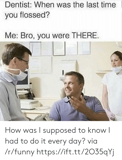 I Had To Do It: Dentist: When was the last time  you flossed?  Me: Bro, you were THERE How was I supposed to know I had to do it every day? via /r/funny https://ift.tt/2O35qYj