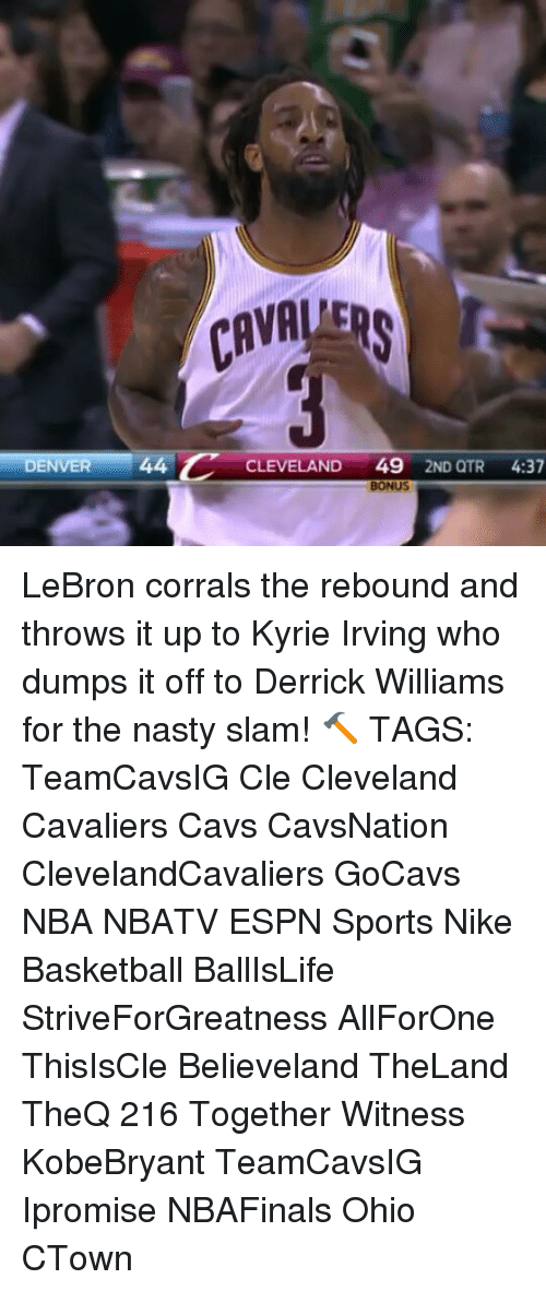 rebounder: DENVER  44 C  CLEVELAND  49  2ND QTR  4:37  BONUS LeBron corrals the rebound and throws it up to Kyrie Irving who dumps it off to Derrick Williams for the nasty slam! 🔨 TAGS: TeamCavsIG Cle Cleveland Cavaliers Cavs CavsNation ClevelandCavaliers GoCavs NBA NBATV ESPN Sports Nike Basketball BallIsLife StriveForGreatness AllForOne ThisIsCle Believeland TheLand TheQ 216 Together Witness KobeBryant TeamCavsIG Ipromise NBAFinals Ohio CTown