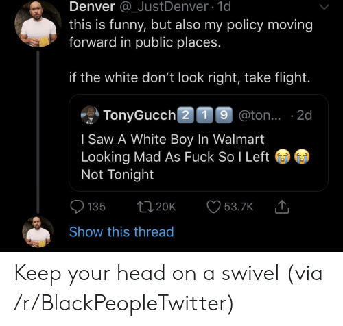 don't look: Denver @_JustDenver 1d  this is funny, but also my policy moving  forward in public places.  if the white don't look right, take flight.  TonyGucch 2 19 @ton.. 2d  I Saw A White Boy In Walmart  Looking Mad As Fuck So I Left  Not Tonight  t120K  135  53.7K  Show this thread Keep your head on a swivel (via /r/BlackPeopleTwitter)