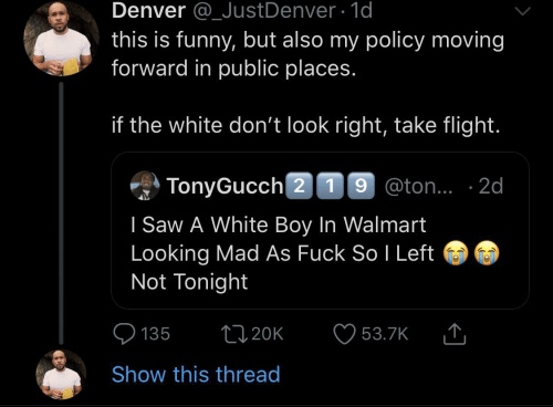 don't look: Denver @_JustDenver 1d  this is funny, but also my policy moving  forward in public places.  if the white don't look right, take flight.  TonyGucch 2 19 @ton.. 2d  I Saw A White Boy In Walmart  Looking Mad As Fuck So I Left  Not Tonight  L20K  135  53.7K  Show this thread