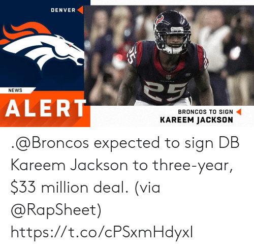 Memes, News, and Broncos: DENVER  NEWS  ALERT  BRONCOS TO SIGN  KAREEM JACKSON .@Broncos expected to sign DB Kareem Jackson to three-year, $33 million deal. (via @RapSheet) https://t.co/cPSxmHdyxI