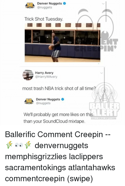 shotting: Denver Nuggets  @nuggets  Trick Shot Tuesday.  Harry Avery  @HarryWAvery  most trash NBA trick shot of all time?  5Denver Nuggets  nuggets  BALLER  LERT  We'll probably get more likes on this  than your SoundCloud mixtape.  BALLERALERTCO Ballerific Comment Creepin -- 🌾👀🌾 denvernuggets memphisgrizzlies laclippers sacramentokings atlantahawks commentcreepin (swipe)