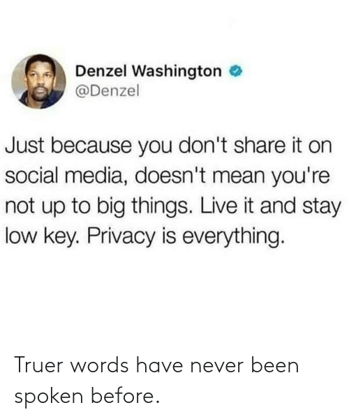 Low key: Denzel Washington e  @Denzel  Just because you don't share it on  social media, doesn't mean you're  not up to big things. Live it and stay  low key. Privacy is everything. Truer words have never been spoken before.
