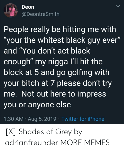 "Not Out: Deon  @DeontreSmith  People really be hitting me with  ""your the whitest black guy ever""  and ""You don't act black  enough"" my nigga I'll hit the  block at 5 and go golfing with  your bitch at 7 please don't try  me. Not out here to impress  you or anyone else  1:30 AM Aug 5, 2019 Twitter for iPhone [X] Shades of Grey by adrianfreunder MORE MEMES"