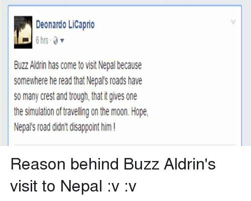 Buzz Aldrin: Deonardo LiCaprio  Buzz Aldrin has come t0 VisitNepal because  Somewhere he read that Nepal's roads have  So many crest and trough, that tgives one  the simulation of traveling on the moon. Hope,  Nepal's road didnt disappoint him! Reason behind Buzz Aldrin's visit to Nepal :v :v