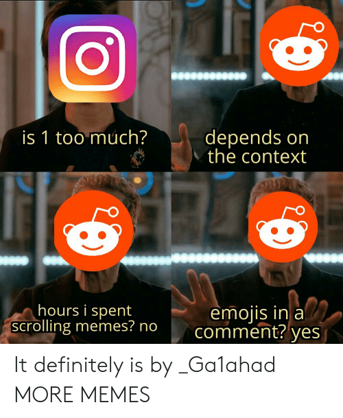 Emojis: depends on  the context  is 1 too much?  hours i spent  scrolling memes? no  emojis in a  comment?  yes It definitely is by _Ga1ahad MORE MEMES