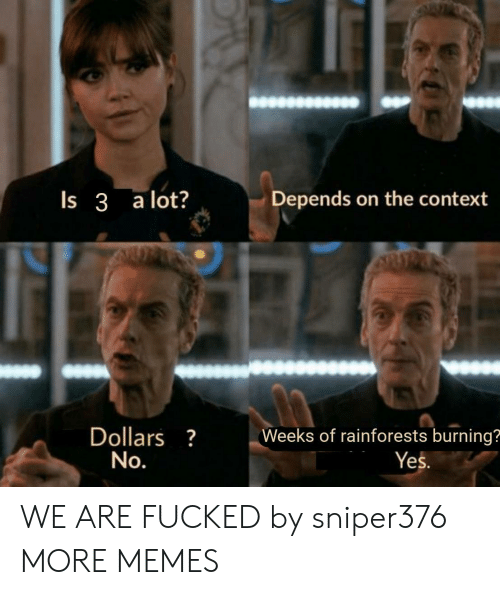 Dank, Memes, and Target: Depends on the context  Is 3 a lot?  Dollars?  No.  Weeks of rainforests burning?  Yes. WE ARE FUCKED by sniper376 MORE MEMES
