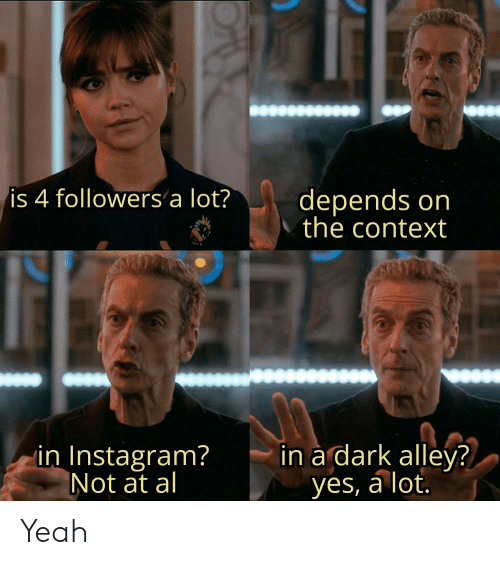 Alley: depends on  the context  is 4 followers a lot?  in a dark alley?  yes, a lot.  in Instagram?  Not at al Yeah