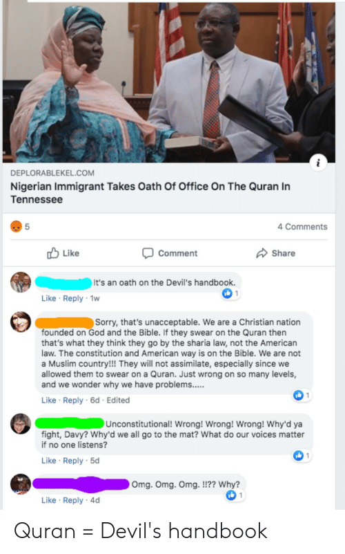 God, Muslim, and Omg: DEPLORABLEKEL.cOM  Nigerian Immigrant Takes Oath Of Office On The Quran In  Tennessee  5  4 Comments  Like  Share  Comment  It's an oath on the Devil's handbook.  Like Reply 1w  Sorry, that's unacceptable. We are a Christian nation  founded on God and the Bible. If they swear on the Quran then  that's what they think they go by the sharia law, not the American  law. The constitution and American way is on the Bible. We are not  a Muslim country!!! They will not assimilate, especially since we  allowed them to swear on a Quran. Just wrong on so many levels,  and we wonder why we have problems.....  1מו  Like Reply 6d Edited  Unconstitutional! Wrong! Wrong! Wrong! Why'd ya  fight, Davy? Why'd we all go to the mat? What do our voices matter  if no one listens?  1 (6ו  Like Reply 5d  Omg. Omg. Omg. !!?? Why?  1טו  Like Reply 4d Quran = Devil's handbook