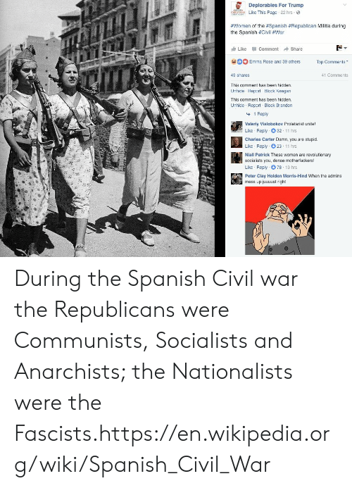hind: Deplorables For Trump  Like This Page 22 hrs  #women of the #Spanish #Republican Militia during  the Spanish #Civil #War  Like -Comment → Share  Emma Rose and 39 others Top Comments  41 Comments  49 shares  This comment has been hidden  Unhide Report Block Keegan  This comment has been hidden  Unhide Report Block Brandon  1 Reply  Valeriy Vislobokov Proletariat unite!  Like Reply 32 11 hrs  Charles Carter Damn, you are stupid.  Like Reply 23 11 hrs  Niall Patrick These women are revolutionary  socialists you, dense motherfuckers!  Like Reply 78 13 hrs  Peter Clay Holden Morris-Hind When the admins  mess up juuuust right During the Spanish Civil war the Republicans were Communists, Socialists and Anarchists; the Nationalists were the Fascists.https://en.wikipedia.org/wiki/Spanish_Civil_War