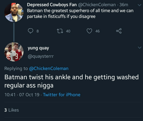 Batman: Depressed Cowboys Fan @ChickenColeman 36m  Batman the greatest superhero of all time and we can  partake in fisticuffs if you disagree  t 40  46  yung quay  @quaysterrr  Replying to @Chicken Coleman  Batman twist his ankle and he getting washed  regular ass nigga  10:41 07 Oct 19 Twitter for iPhone  3 Likes