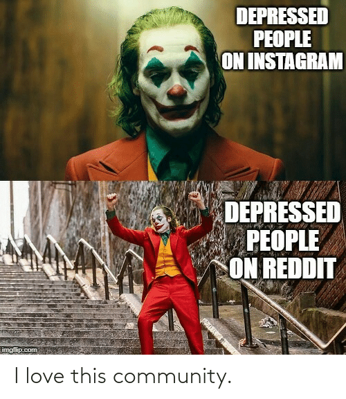 Imgflip Com: DEPRESSED  PEOPLE  ON INSTAGRAM  DEPRESSED  PEOPLE  ON REDDIT  imgflip.com I love this community.