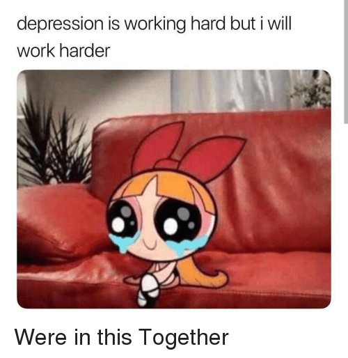 Work Harder: depression is working hard but i will  work harder  es Were in this Together