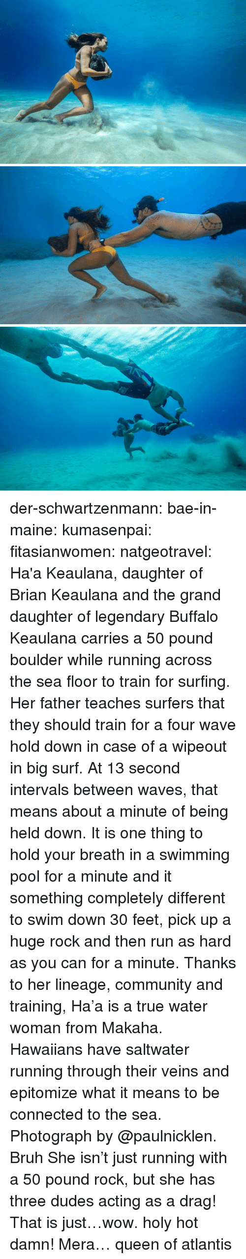 Bae, Bruh, and Community: der-schwartzenmann: bae-in-maine:  kumasenpai:  fitasianwomen:  natgeotravel: Ha'a Keaulana,  daughter of Brian Keaulana and the grand daughter of legendary Buffalo  Keaulana carries a 50 pound boulder while running across the sea floor  to train for surfing. Her father teaches surfers that they should train  for a four wave hold down in case of a wipeout in big surf. At 13 second  intervals between waves, that means about a minute of being held down.  It is one thing to hold your breath in a swimming pool for a minute and  it something completely different to swim down 30 feet, pick up a huge  rock and then run as hard as you can for a minute. Thanks to her  lineage, community and training, Ha'a is a true water woman from Makaha.  Hawaiians have saltwater running through their veins and epitomize what  it means to be connected to the sea.   Photograph by @paulnicklen. Bruh   She isn't just running with a 50 pound rock, but she has three dudes acting as a drag! That is just…wow. holy hot damn!   Mera… queen of atlantis