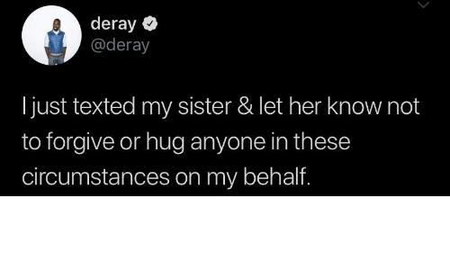 Her, Hug, and Just: deray  @deray  just texted my sister & let her know not  to forgive or hug anyone in these  circumstances on my behalf.