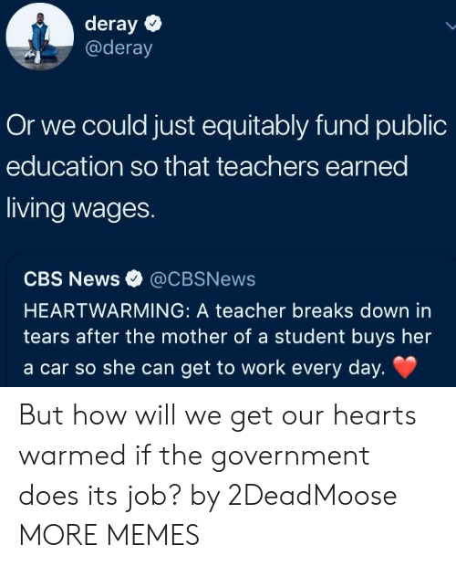 Dank, Memes, and News: deray  @deray  Or we could just equitably fund public  education so that teachers earned  living wages.  CBS News @CBSNews  HEARTWARMING: A teacher breaks down in  tears after the mother of a student buys her  a car so she can get to work every day. But how will we get our hearts warmed if the government does its job? by 2DeadMoose MORE MEMES