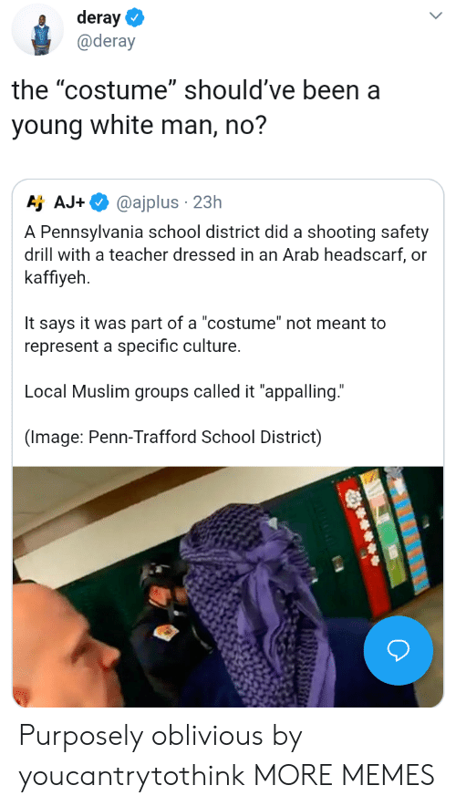 "drill: deray  @deray  the ""costume"" should've been a  young white man, no?  Aj AJ.  @ajplus . 23h  A Pennsylvania school district did a shooting safety  drill with a teacher dressed in an Arab headscarf, or  kaffiyeh  It says it was part of a ""costume"" not meant to  represent a specific culture.  Local Muslim groups called it ""appalling.""  (Image: Penn-Trafford School District) Purposely oblivious by youcantrytothink MORE MEMES"